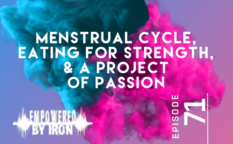 Menstrual Cycle, Eating for Strength & A Project of Passion – Episode 71