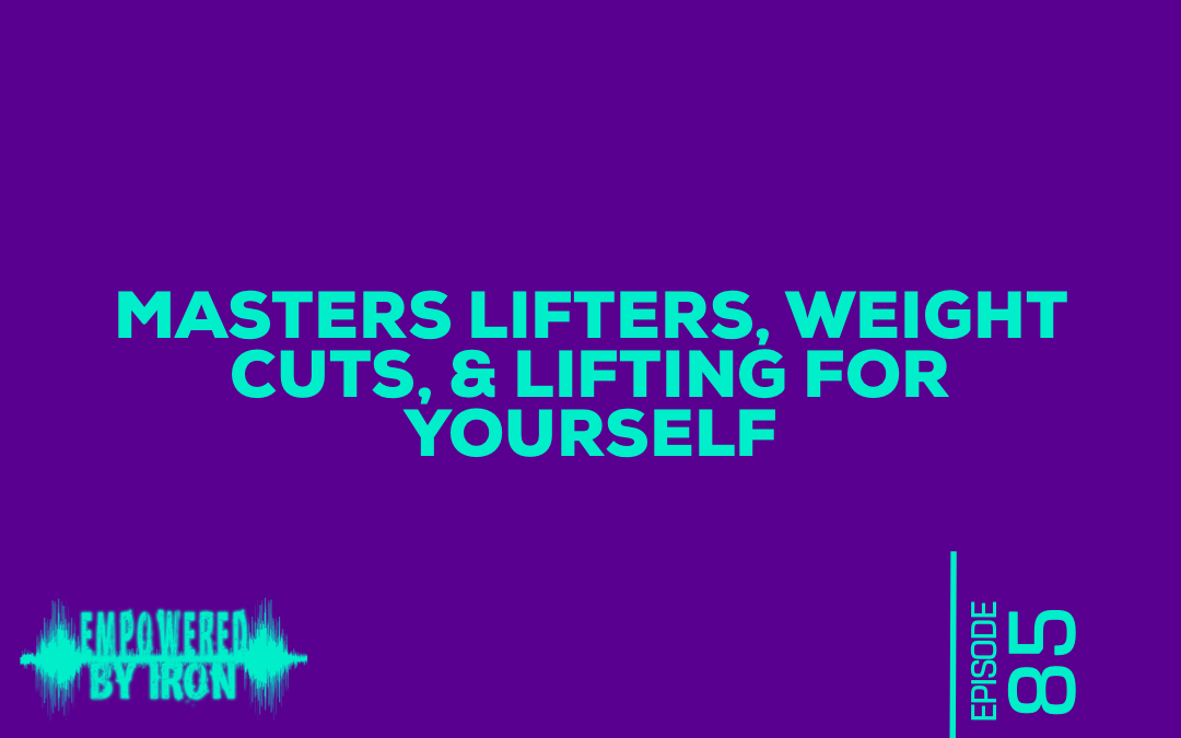 Masters Lifters, Weight Cuts & Lifting for Yourself – Episode 85