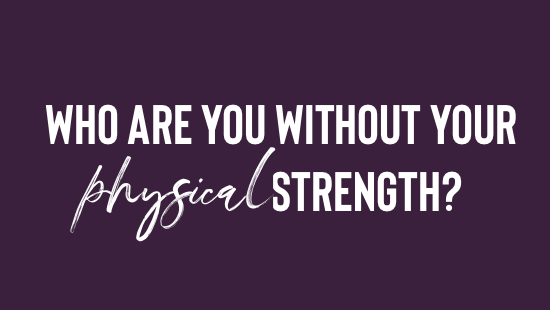 Who are you without your physical strength?