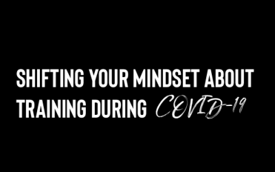 SHIFTING YOUR MINDSET ABOUT TRAINING DURING COVID-19